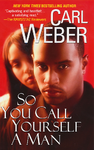 "BOOK, Novel: ""SO YOU CALL YOURSELF A MAN""  by Carl Weber"