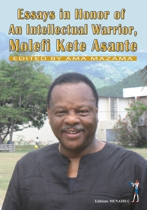 """ESSAY IN HONOR OF AN INTELLECTUAL WARRIOR, MOLEFI KETE ASANTE"" edited by AMA MAZAMA"