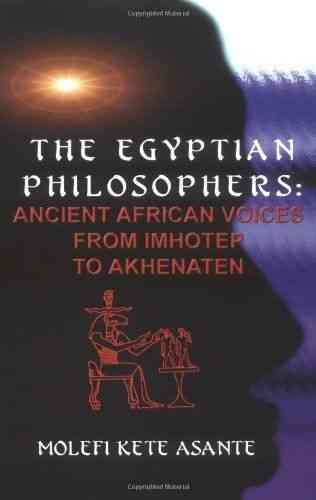 """THE EGYPTIAN PHILOSOPHERS: ANCIENT AFRICAN VOICES, From IMHOTEP To AKHENATEN"" by MOLEFI KETE ASANTE"