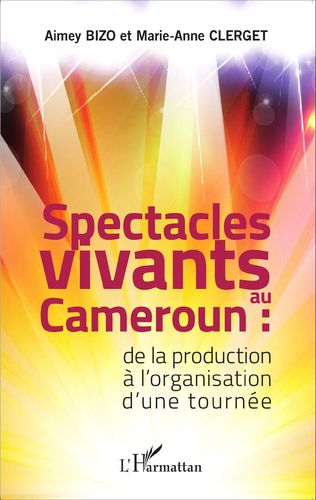 """SPECTACLES VIVANTS AU CAMEROUN, De la production à l'organisation d'une tournée"" de Aimey Bizo"